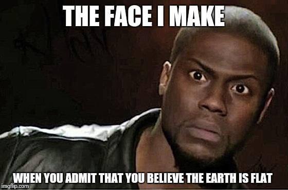 That Face I make when I realize the earth is flat FEMemes